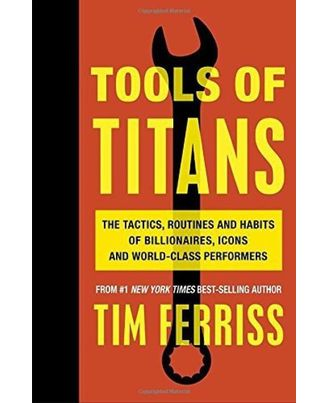 Tools of Titans: The Tactis, Routines and Habits of Billionaires, Icons and World- Class Performers