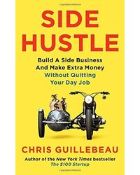 Side Hustle: Build a Side Business and Make Extra Money- Without Quitting Your Day Job
