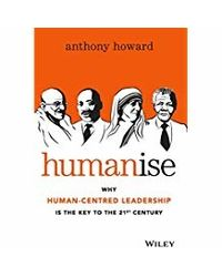 Humanise: Why Human- Centred Leadership is the Key to the 21st Century