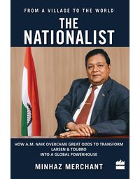 The Nationalist: How A. M. Naik Overcame Great Odds to Transform Larsen &Toubro into a Global Powerhouse