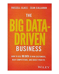 The Big Data- Driven Business: How To Use Big Data To Win Customers, Beat Competitors, And Boost Prof