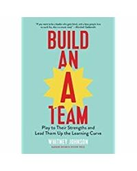 Build an A- Team: Play to Their Strengths and Lead Them Up the Learning Curve