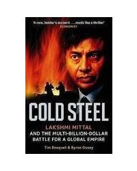 Cold Steel: Lakshmi Mittal And The Multi- Billion- Dollar Battle For A Global Empire