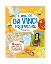 Leonardo Da Vinci In 30 Seconds: 30 Fascinating Topics About The Life And Times Of Leonardo Da Vinci (Kids 30 Second)