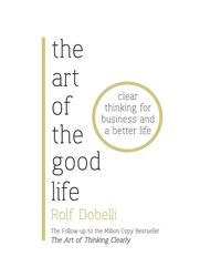 The Art of the Good Life: The Follow- up to the Million Copy Bestseller- The Art of Thinking Clearly