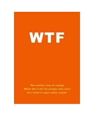 WTF: Net- centric way of saying` What the f* ck!   for people who can t be f* cked to type entire words.