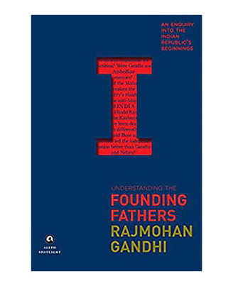 Understanding The Founding Fathers: An Enquiry Into The Indian Republic s Beginnings