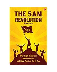 The 5 A. M. Revolution: Why High Achievers Wake Up Early And How You Can Do It, Too
