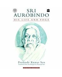 Sri Aurobindo: His Life And Yoga