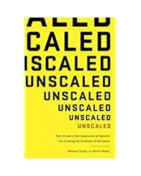 Unscaled: How A. I. and a New Generation of Upstarts are Creating the Economy of the Future