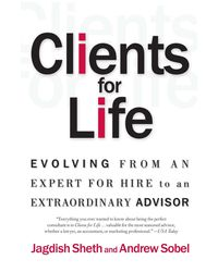 Clients for Life: Evolving from an Expert- for- Hire to an Extraordinary Adviser