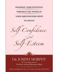 Maximize Your Potential Through the Power of Your Sub- Conscious Mind to Develop Self- Confidence and Self- Esteem