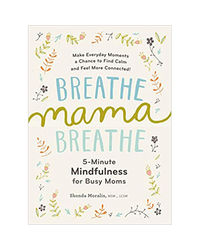 Breathe Mama Breathe: 5- Minute Mindfulness For Busy Moms