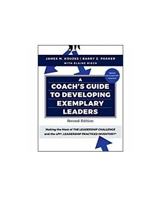A Coach s Guide to Developing Exemplary Leaders: Making the Most of the Leadership Challenge and the Leadership Practices