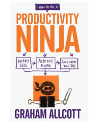 How to be aProductivityNinja/ Worry Less, Achieve More and Love What You Do