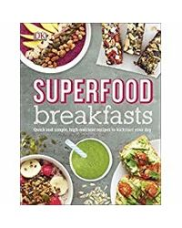 Superfood Breakfasts: Quick and Simple, High- Nutrient Recipes to Kickstart Your Day