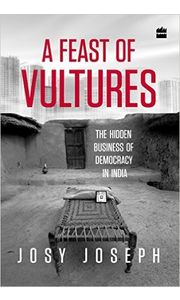 A Feast of Vultures: The Hidden Business of Democracy in India Hardcover– 28 Jul 2016